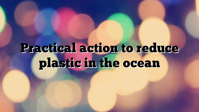 Practical action to reduce plastic in the ocean